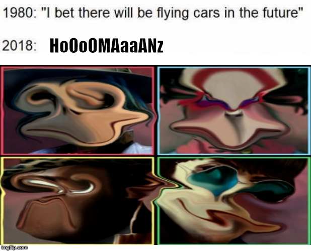 nice prediction bro |  HoOoOMAaaANz | image tagged in hoomanz,gorillaz,humanz,i bet there will be flying cars in the future,2019 | made w/ Imgflip meme maker