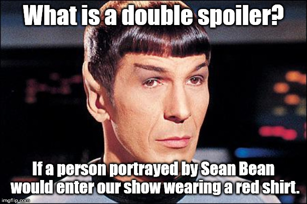 Double spoiler! |  What is a double spoiler? If a person portrayed by Sean Bean would enter our show wearing a red shirt. | image tagged in condescending spock | made w/ Imgflip meme maker
