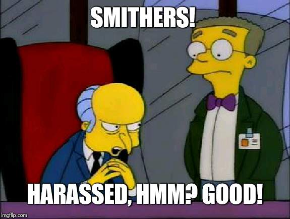 Mr burns smithers | SMITHERS! HARASSED, HMM? GOOD! | image tagged in mr burns smithers | made w/ Imgflip meme maker