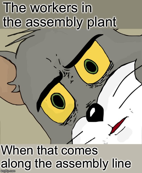 Unsettled Tom Meme | The workers in the assembly plant When that comes along the assembly line | image tagged in memes,unsettled tom | made w/ Imgflip meme maker