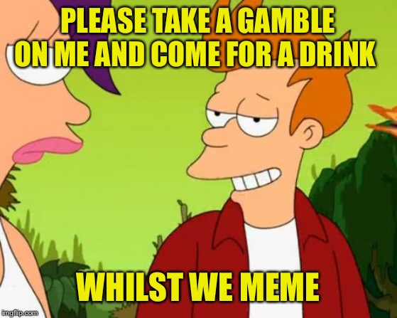 Slick Fry Meme | PLEASE TAKE A GAMBLE ON ME AND COME FOR A DRINK WHILST WE MEME | image tagged in memes,slick fry | made w/ Imgflip meme maker