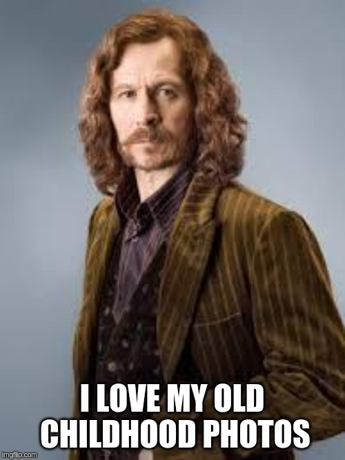 Sirius Black | I LOVE MY OLD CHILDHOOD PHOTOS | image tagged in sirius black | made w/ Imgflip meme maker