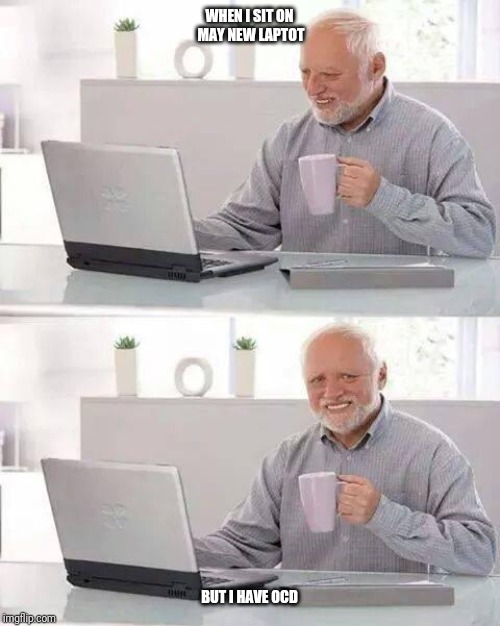 Hide the Pain Harold | WHEN I SIT ON MAY NEW LAPTOT BUT I HAVE OCD | image tagged in memes,hide the pain harold | made w/ Imgflip meme maker