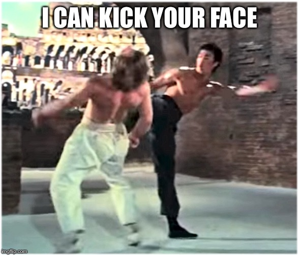 Bruce Leeith Kicks Chucks face | I CAN KICK YOUR FACE | image tagged in bruce leeith kicks chucks face | made w/ Imgflip meme maker