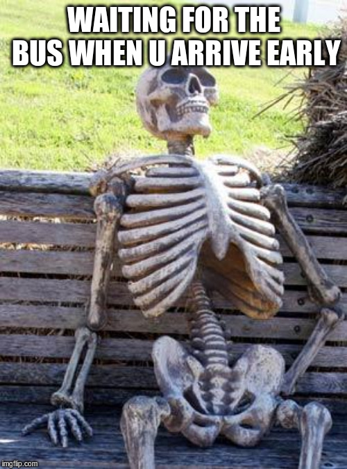 Waiting Skeleton Meme | WAITING FOR THE BUS WHEN U ARRIVE EARLY | image tagged in memes,waiting skeleton | made w/ Imgflip meme maker