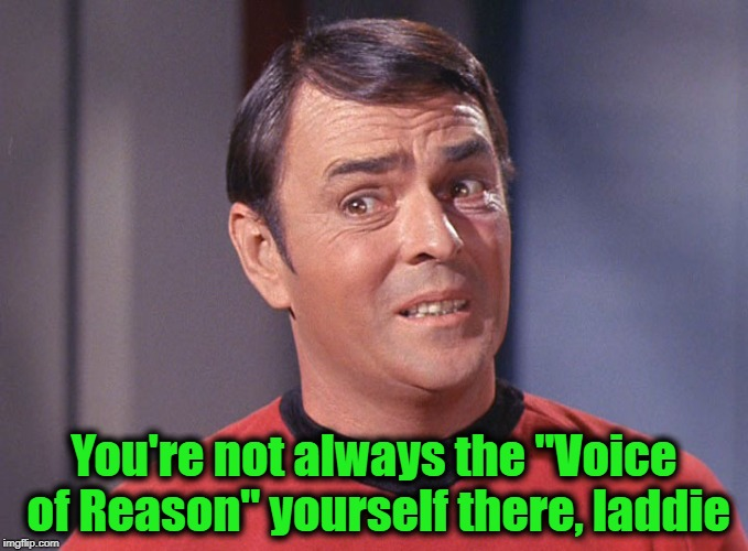 "You're not always the ""Voice of Reason"" yourself there, laddie 