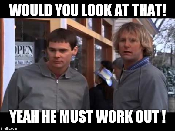 dumb and dumber he must work out | WOULD YOU LOOK AT THAT! YEAH HE MUST WORK OUT ! | image tagged in dumb and dumber he must work out | made w/ Imgflip meme maker