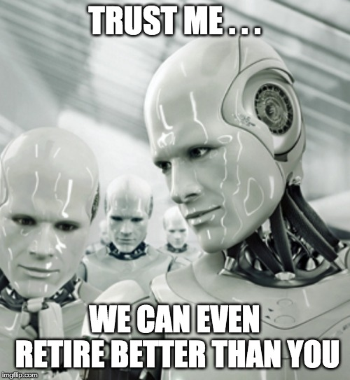 Robots Meme | TRUST ME . . . WE CAN EVEN RETIRE BETTER THAN YOU | image tagged in memes,robots | made w/ Imgflip meme maker