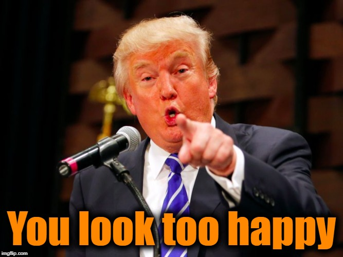 trump point | You look too happy | image tagged in trump point | made w/ Imgflip meme maker