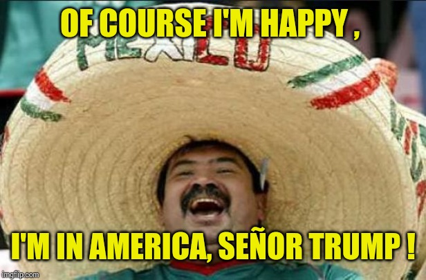 mexican word of the day | OF COURSE I'M HAPPY , I'M IN AMERICA, SEÑOR TRUMP ! | image tagged in mexican word of the day | made w/ Imgflip meme maker
