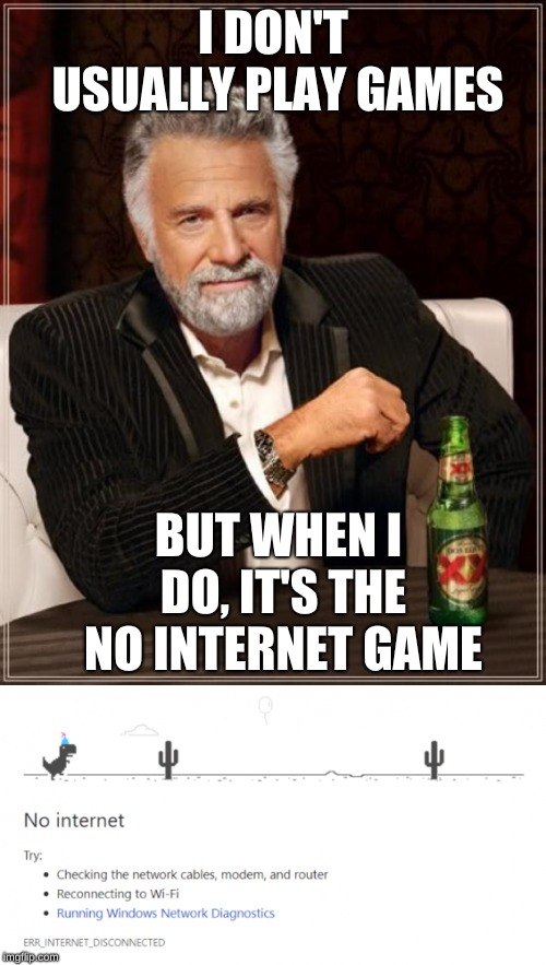 Don't you just love it? Never gets old! Except the no internet part. | I DON'T USUALLY PLAY GAMES BUT WHEN I DO, IT'S THE NO INTERNET GAME | image tagged in memes,the most interesting man in the world,no internet | made w/ Imgflip meme maker