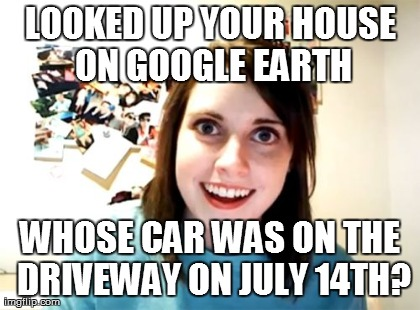 Overly Attached Girlfriend Meme | LOOKED UP YOUR HOUSE ON GOOGLE EARTH WHOSE CAR WAS ON THE DRIVEWAY ON JULY 14TH? | image tagged in memes,overly attached girlfriend | made w/ Imgflip meme maker