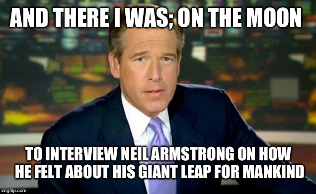 Brian Williams Was There | AND THERE I WAS; ON THE MOON TO INTERVIEW NEIL ARMSTRONG ON HOW HE FELT ABOUT HIS GIANT LEAP FOR MANKIND | image tagged in memes,brian williams was there | made w/ Imgflip meme maker