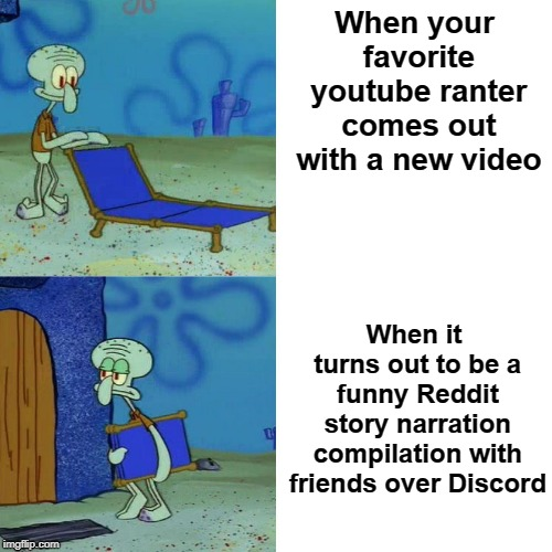 Squidward chair | When your favorite youtube ranter comes out with a new video When it turns out to be a funny Reddit story narration compilation with friends | image tagged in squidward chair | made w/ Imgflip meme maker