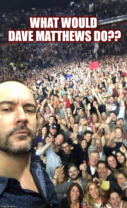 WHAT WOULD DAVE MATTHEWS DO?? | WHAT WOULD DAVE MATTHEWS DO?? | image tagged in wwdmd,dmb,dave matthews,dave matthews band,concert,selfie | made w/ Imgflip meme maker