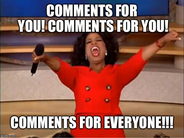 COMMENTS FOR YOU! COMMENTS FOR YOU! COMMENTS FOR EVERYONE!!! | image tagged in memes,oprah you get a | made w/ Imgflip meme maker