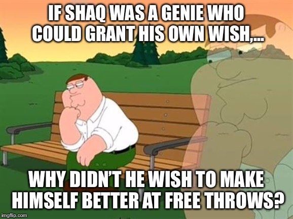 Shaq was a genie. Why didn't Kazaam use his magic on free throws? | PEJE LE DIO ATOLECON EL DEDO A LOS CHAIROS SE TENÍA QUE DECIRY SE DIJO! | image tagged in pensive reflecting thoughtful peter griffin,memes,shaq,basketball,wish,magic | made w/ Imgflip meme maker