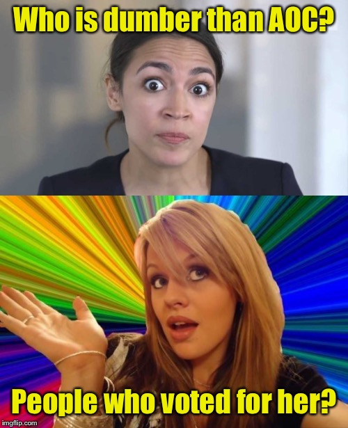 Who is dumber than AOC? People who voted for her? | image tagged in crazy alexandria ocasio-cortez,memes,dumb blonde | made w/ Imgflip meme maker