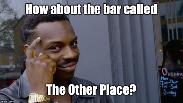 Roll Safe Think About It Meme | How about the bar called The Other Place? | image tagged in memes,roll safe think about it | made w/ Imgflip meme maker