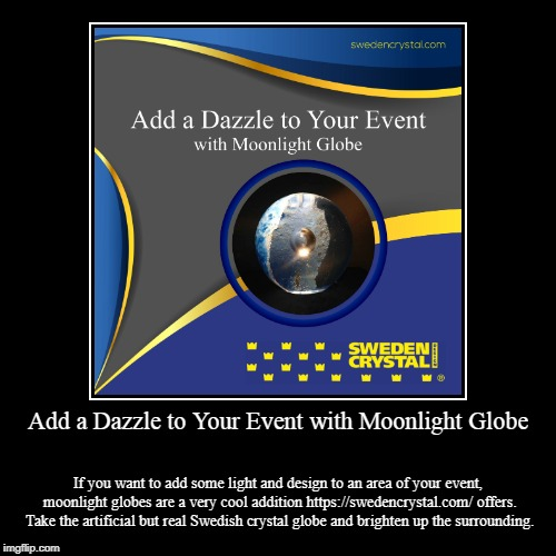 Add a Dazzle to Your Event with Moonlight Globe | Add a Dazzle to Your Event with Moonlight Globe | If you want to add some light and design to an area of your event, moonlight globes are a  | image tagged in sweden,crystal,crystal ball,glasses | made w/ Imgflip demotivational maker