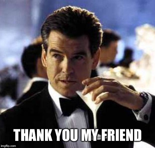 James Bond | THANK YOU MY FRIEND | image tagged in james bond | made w/ Imgflip meme maker