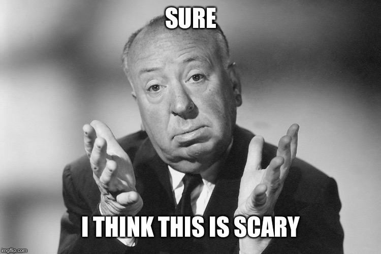 Alfred Hitchcock | SURE I THINK THIS IS SCARY | image tagged in alfred hitchcock | made w/ Imgflip meme maker
