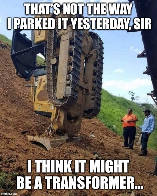 ooops | THAT'S NOT THE WAY I PARKED IT YESTERDAY, SIR I THINK IT MIGHT BE A TRANSFORMER... | image tagged in ooops | made w/ Imgflip meme maker