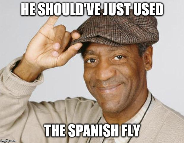 Bill Cosby | HE SHOULD'VE JUST USED THE SPANISH FLY | image tagged in bill cosby | made w/ Imgflip meme maker