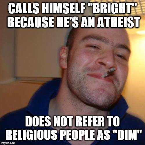 "Good Guy Greg | CALLS HIMSELF ""BRIGHT"" BECAUSE HE'S AN ATHEIST DOES NOT REFER TO RELIGIOUS PEOPLE AS ""DIM"" 