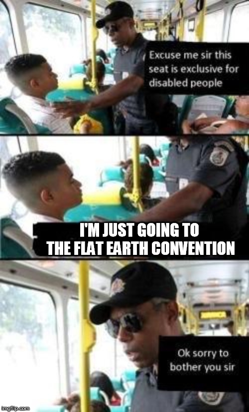 That is one woke cop showing support for his bro. | I'M JUST GOING TO THE FLAT EARTH CONVENTION | image tagged in disabled seat,flat earth | made w/ Imgflip meme maker