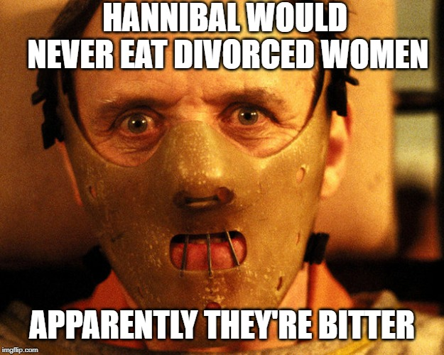 cannibal indentification | HANNIBAL WOULD NEVER EAT DIVORCED WOMEN APPARENTLY THEY'RE BITTER | image tagged in cannibal indentification | made w/ Imgflip meme maker