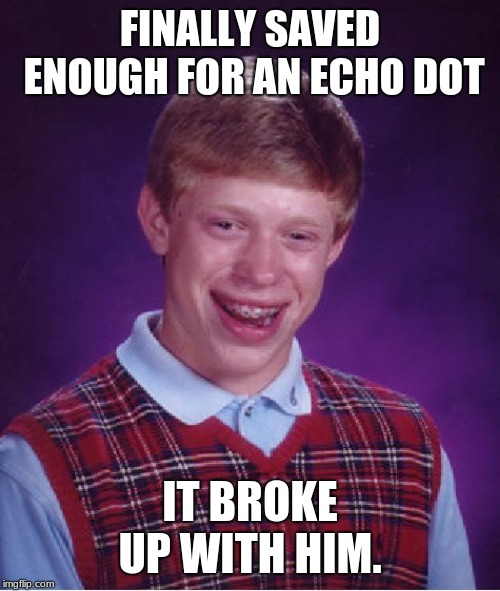Alexa can we still be friends? | FINALLY SAVED ENOUGH FOR AN ECHO DOT IT BROKE UP WITH HIM. | image tagged in memes,bad luck brian,alexa,amazon echo,dumped | made w/ Imgflip meme maker