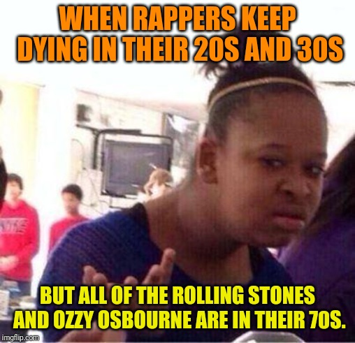 Wut? | WHEN RAPPERS KEEP DYING IN THEIR 20S AND 30S BUT ALL OF THE ROLLING STONES AND OZZY OSBOURNE ARE IN THEIR 70S. | image tagged in wut | made w/ Imgflip meme maker