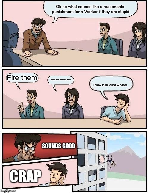 Boardroom Meeting Suggestion Meme | Ok so what sounds like a reasonable punishment for a Worker if they are stupid Fire them Make then do more work Throw them out a window SOUN | image tagged in memes,boardroom meeting suggestion | made w/ Imgflip meme maker