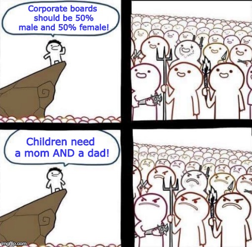 Corporate boards should be 50% male and 50% female! Children need a mom AND a dad! | image tagged in blank pitchforks and torches meme | made w/ Imgflip meme maker
