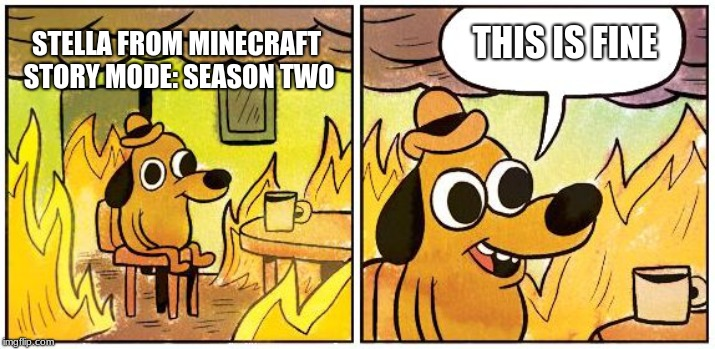 Stella from Minecraft Story mode Season Two; This is fine | THIS IS FINE STELLA FROM MINECRAFT STORY MODE: SEASON TWO | image tagged in this is fine blank,minecraft,memes,fun | made w/ Imgflip meme maker