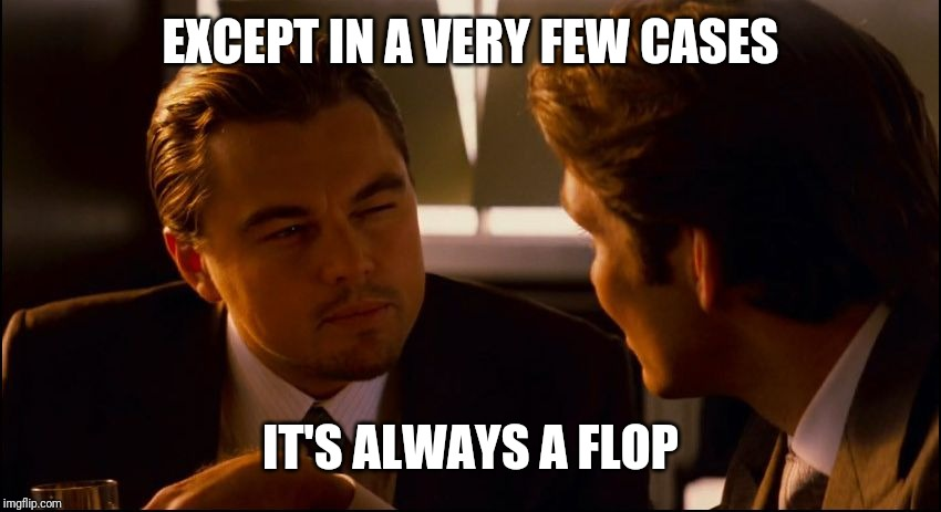 Leonardo DiCaprio Inception Squint  | EXCEPT IN A VERY FEW CASES IT'S ALWAYS A FLOP | image tagged in leonardo dicaprio inception squint | made w/ Imgflip meme maker
