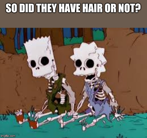 SO DID THEY HAVE HAIR OR NOT? | image tagged in simpson skeleton | made w/ Imgflip meme maker