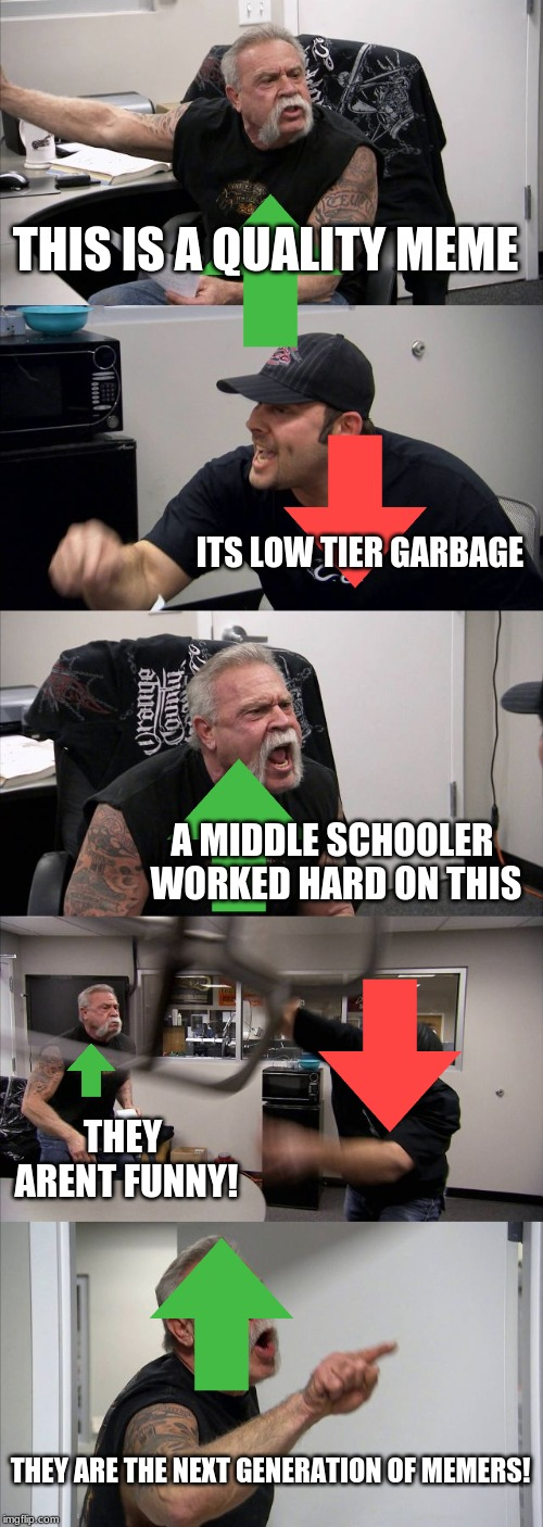 American Chopper Argument Meme | THIS IS A QUALITY MEME ITS LOW TIER GARBAGE A MIDDLE SCHOOLER WORKED HARD ON THIS THEY ARENT FUNNY! THEY ARE THE NEXT GENERATION OF MEMERS! | image tagged in memes,american chopper argument | made w/ Imgflip meme maker