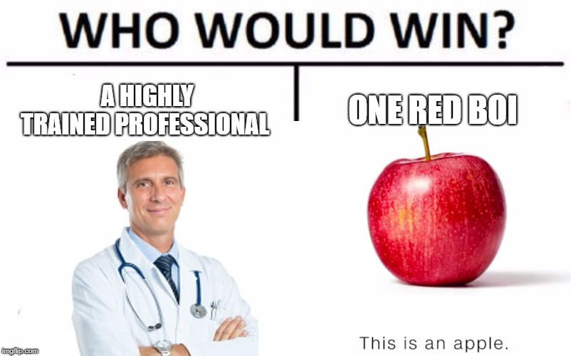 An apple a day keeps the doctor away. | A HIGHLY TRAINED PROFESSIONAL ONE RED BOI | image tagged in people,make,messages,in,tags,sometimes | made w/ Imgflip meme maker