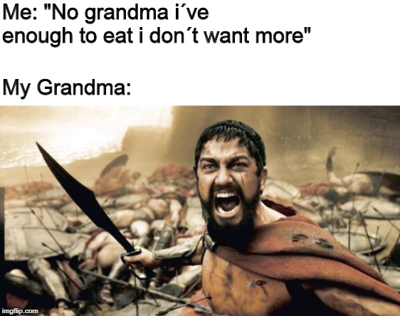 "Sparta Leonidas | Me: ""No grandma i´ve enough to eat i don´t want more"" My Grandma: 