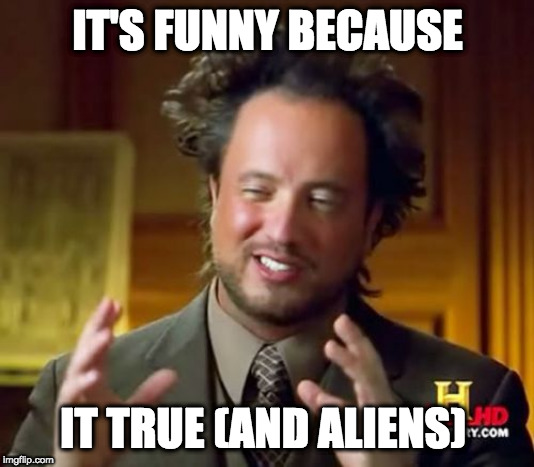IT'S FUNNY BECAUSE IT TRUE (AND ALIENS) | image tagged in memes,ancient aliens | made w/ Imgflip meme maker