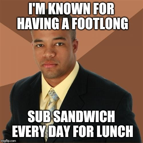 Successful Black Man | I'M KNOWN FOR HAVING A FOOTLONG SUB SANDWICH EVERY DAY FOR LUNCH | image tagged in memes,successful black man | made w/ Imgflip meme maker