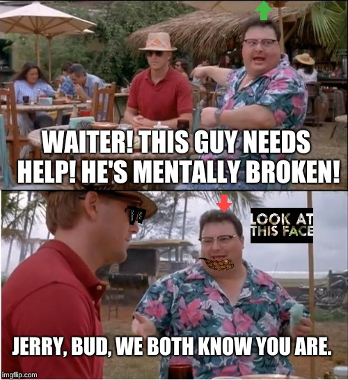 WAITERED | WAITER! THIS GUY NEEDS HELP! HE'S MENTALLY BROKEN! JERRY, BUD, WE BOTH KNOW YOU ARE. | image tagged in memes,see nobody cares,waiter,funny,gifs,mental illness | made w/ Imgflip meme maker
