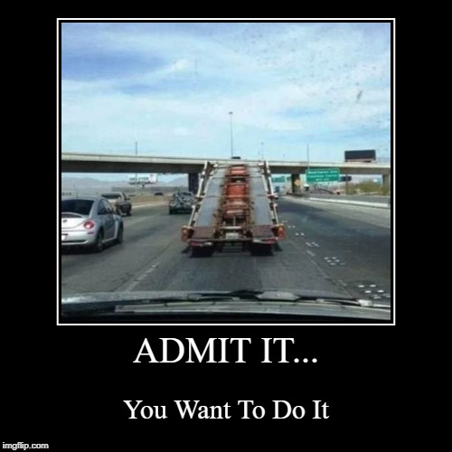 You want to do it... | ADMIT IT... | You Want To Do It | image tagged in funny,demotivationals,truck,cars,memes | made w/ Imgflip demotivational maker