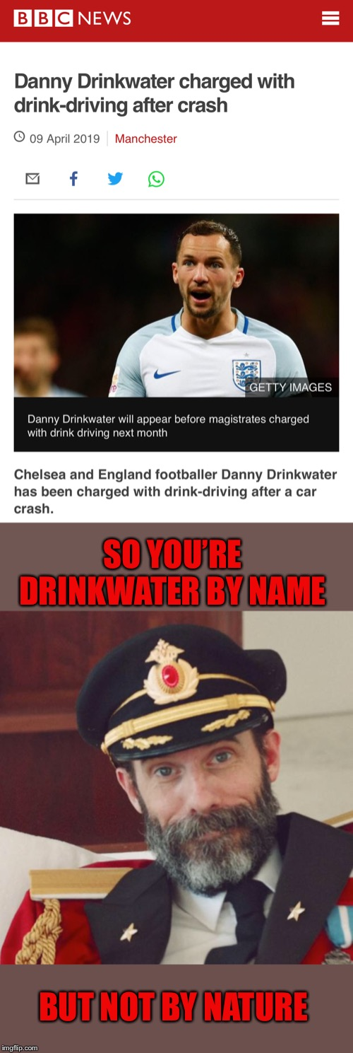 I'd put this in the sports stream, but nobody there seems to like football | SO YOU'RE DRINKWATER BY NAME BUT NOT BY NATURE | image tagged in captain obvious,watch out footballers,drinking,driving,oh dear,shame | made w/ Imgflip meme maker