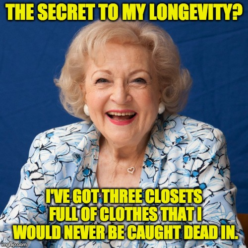 Betty White  | THE SECRET TO MY LONGEVITY? I'VE GOT THREE CLOSETS FULL OF CLOTHES THAT I WOULD NEVER BE CAUGHT DEAD IN. | image tagged in betty white | made w/ Imgflip meme maker