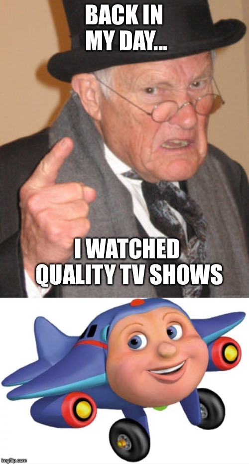 BACK IN MY DAY... I WATCHED QUALITY TV SHOWS | image tagged in memes,back in my day | made w/ Imgflip meme maker
