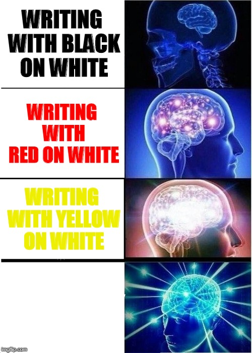 Expanding Brain Meme | WRITING WITH BLACK ON WHITE WRITING WITH RED ON WHITE WRITING WITH YELLOW ON WHITE WRITING WITH WHITE ON WHITE | image tagged in memes,expanding brain | made w/ Imgflip meme maker