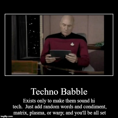 Techno babble should die | Techno Babble | Exists only to make them sound hi tech.  Just add random words and condiment, matrix, plasma, or warp; and you'll be all set | image tagged in funny,demotivationals,techno babble,star trek,tech | made w/ Imgflip demotivational maker